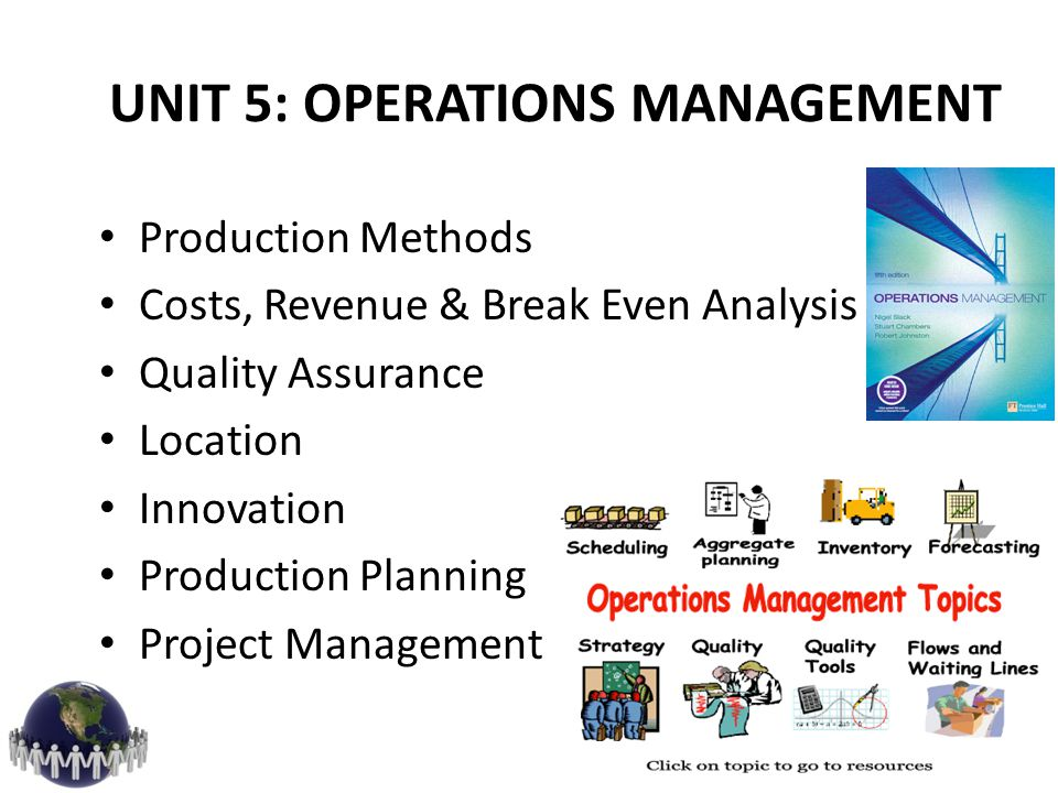 UNIT 5: OPERATIONS MANAGEMENT Production Methods Costs, Revenue & Break Even Analysis Quality Assurance Location Innovation Production Planning Projec