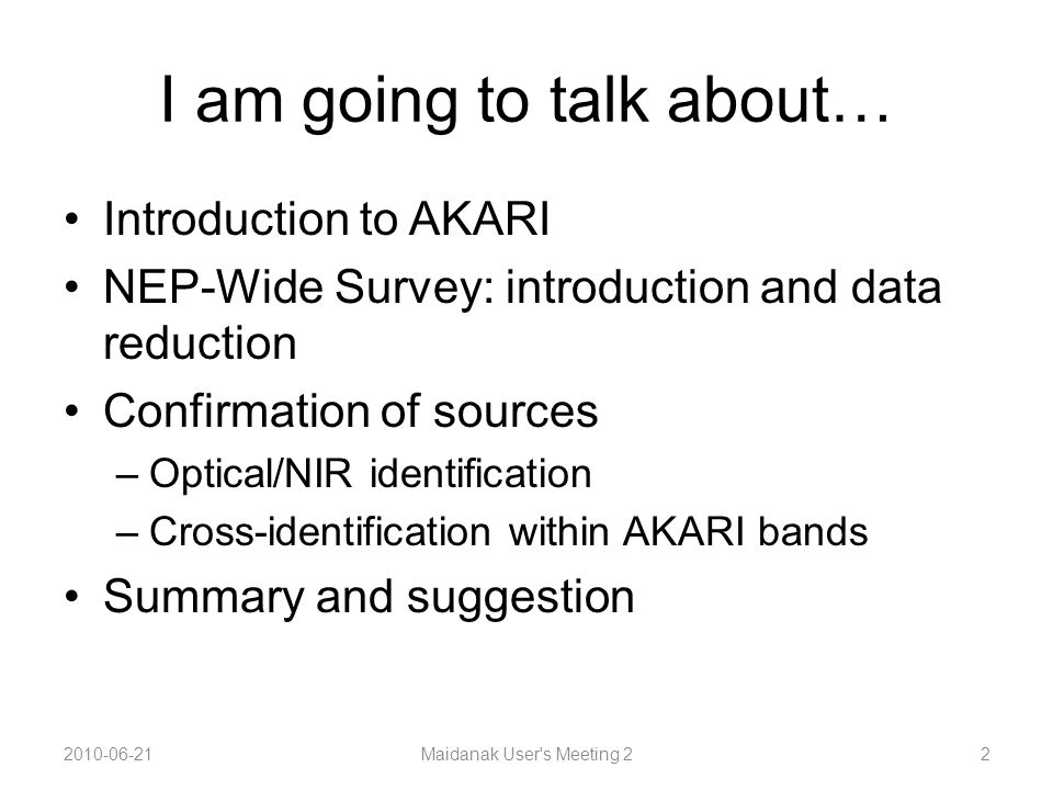 I am going to talk about… Introduction to AKARI NEP-Wide Survey: introduction and data reduction Confirmation of sources –Optical/NIR identification –