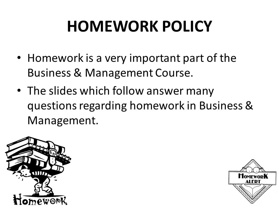 HOMEWORK POLICY Homework is a very important part of the Business & Management Course.