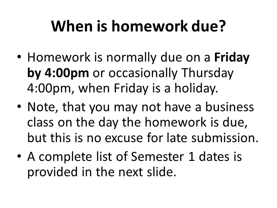 When is homework due? Homework is normally due on a Friday by 4:00pm or occasionally Thursday 4:00pm, when Friday is a holiday. Note, that you may not