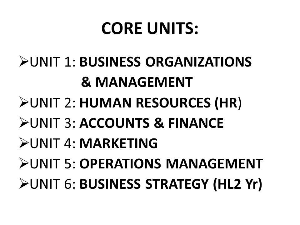 CORE UNITS:  UNIT 1: BUSINESS ORGANIZATIONS & MANAGEMENT  UNIT 2: HUMAN RESOURCES (HR)  UNIT 3: ACCOUNTS & FINANCE  UNIT 4: MARKETING  UNIT 5: OP