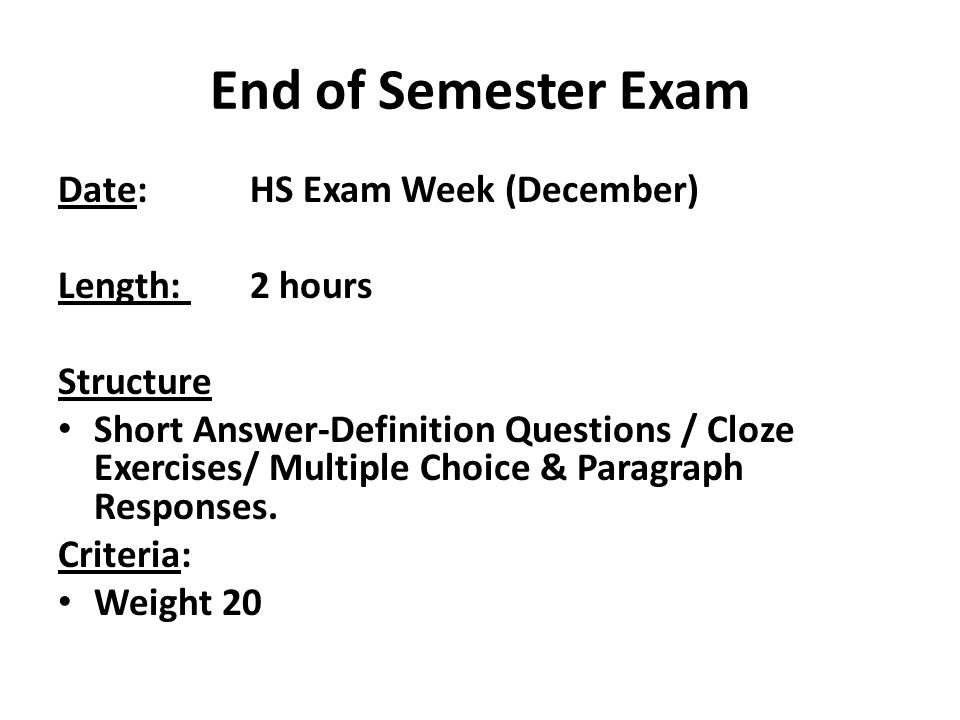 End of Semester Exam Date: HS Exam Week (December) Length: 2 hours Structure Short Answer-Definition Questions / Cloze Exercises/ Multiple Choice & Paragraph Responses.