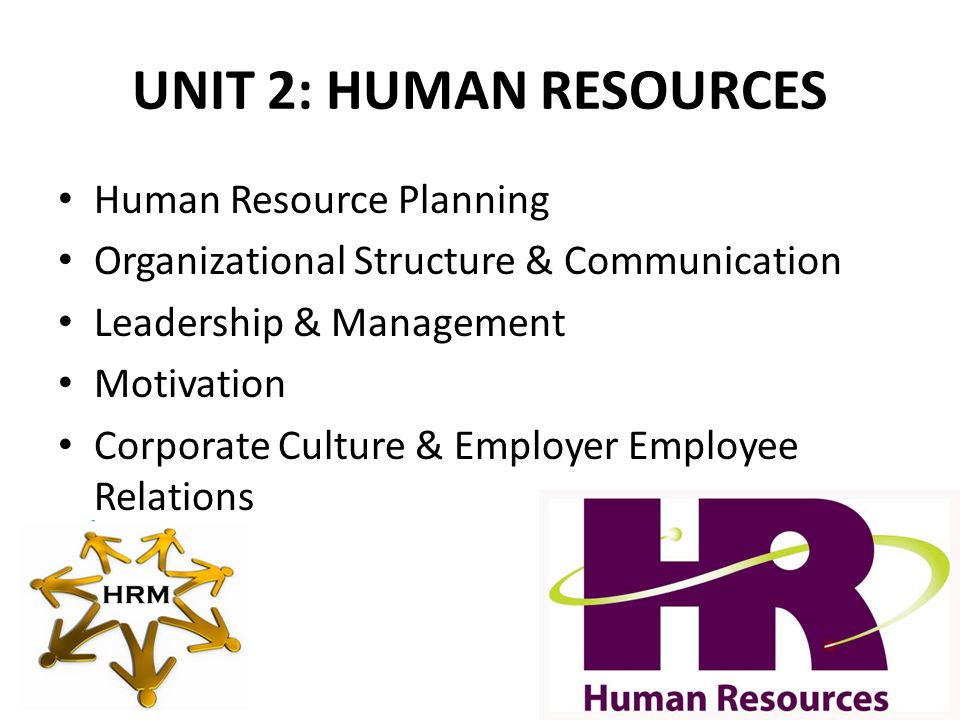 UNIT 2: HUMAN RESOURCES Human Resource Planning Organizational Structure & Communication Leadership & Management Motivation Corporate Culture & Employer Employee Relations