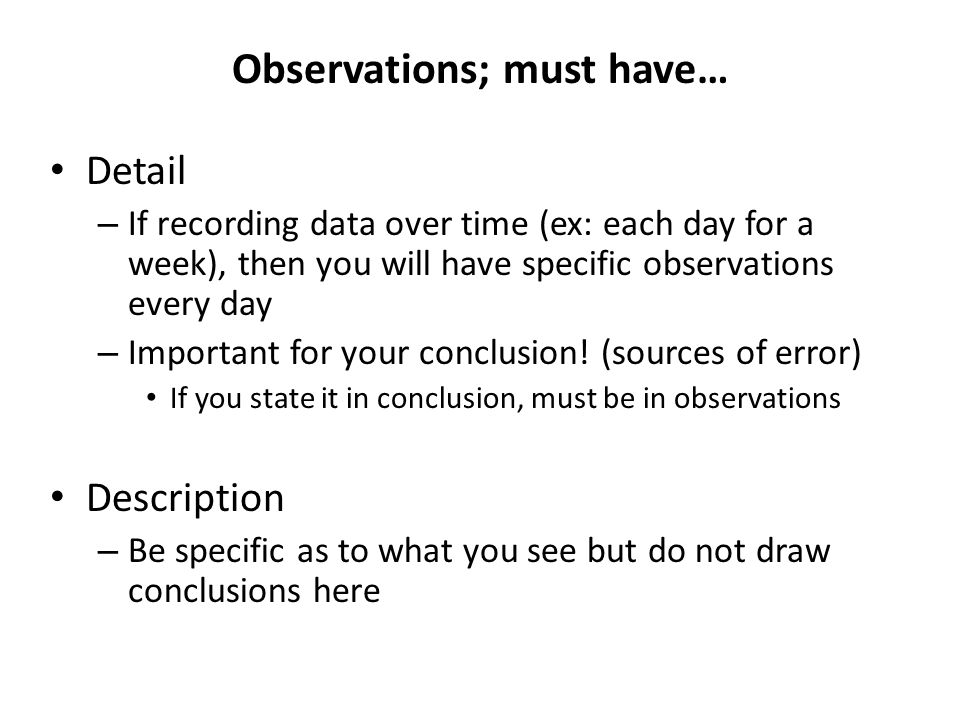 Observations; must have… Detail – If recording data over time (ex: each day for a week), then you will have specific observations every day – Important for your conclusion.