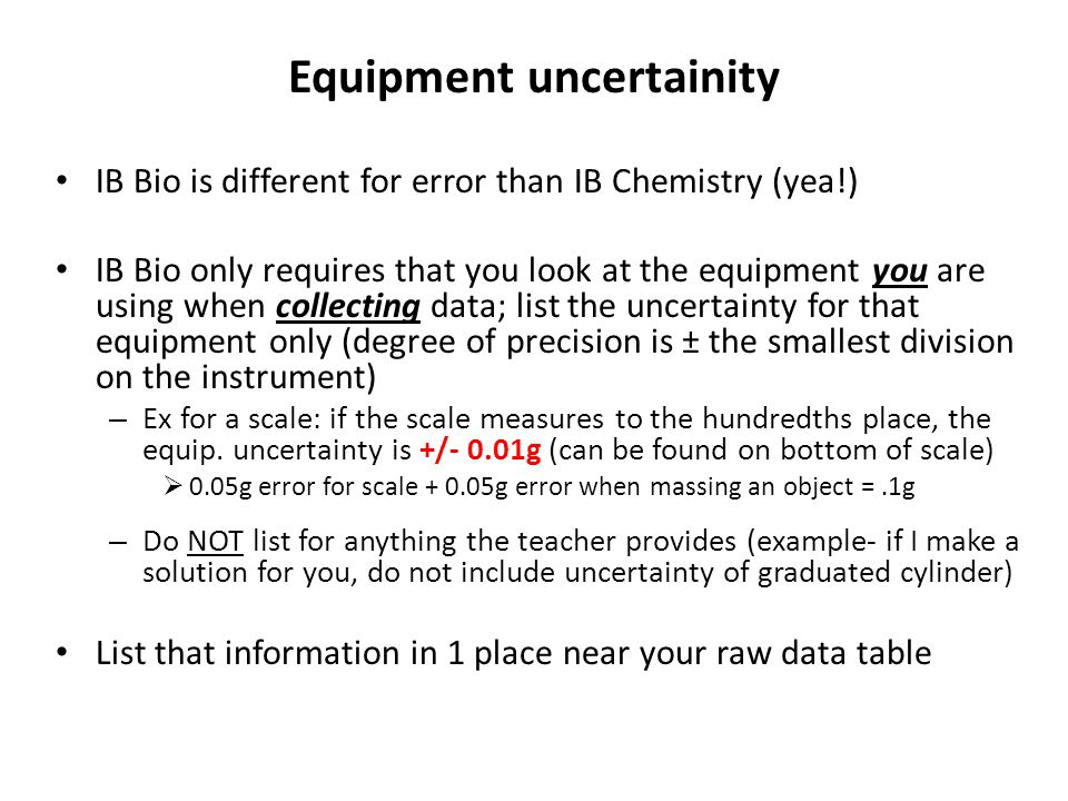 Equipment uncertainity IB Bio is different for error than IB Chemistry (yea!) IB Bio only requires that you look at the equipment you are using when c