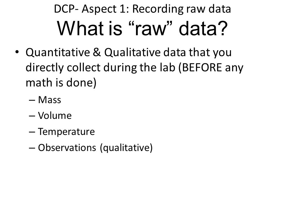 "DCP- Aspect 1: Recording raw data What is ""raw"" data? Quantitative & Qualitative data that you directly collect during the lab (BEFORE any math is don"