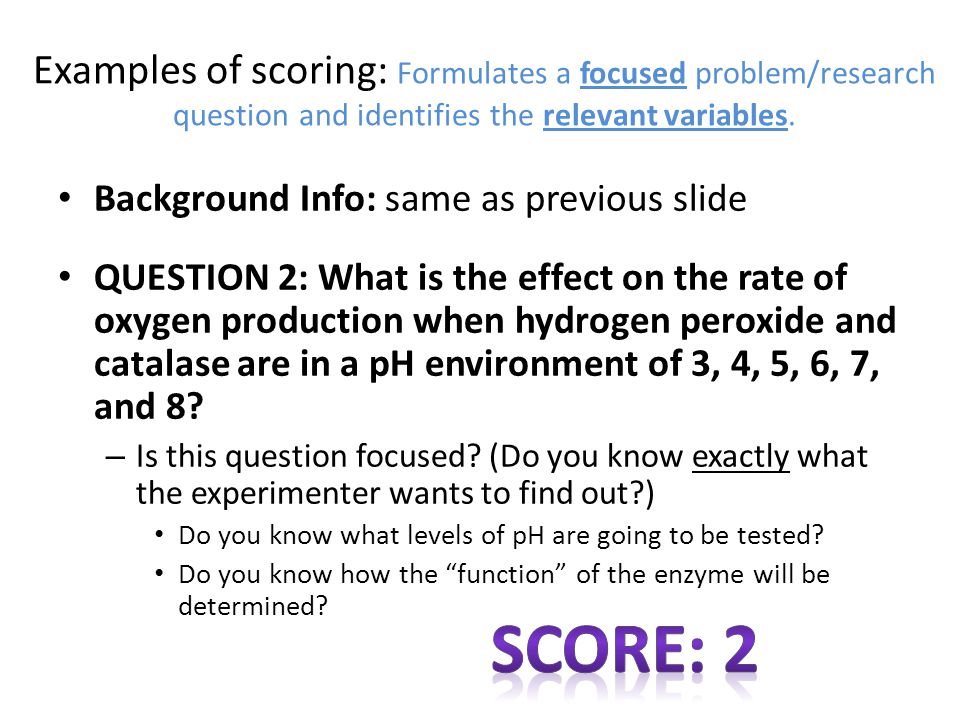 Examples of scoring: Formulates a focused problem/research question and identifies the relevant variables.