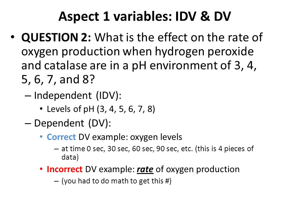 Aspect 1 variables: IDV & DV QUESTION 2: What is the effect on the rate of oxygen production when hydrogen peroxide and catalase are in a pH environment of 3, 4, 5, 6, 7, and 8.