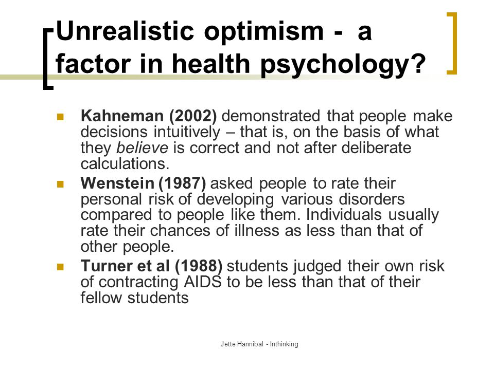 Unrealistic optimism - a factor in health psychology? Kahneman (2002) demonstrated that people make decisions intuitively – that is, on the basis of w