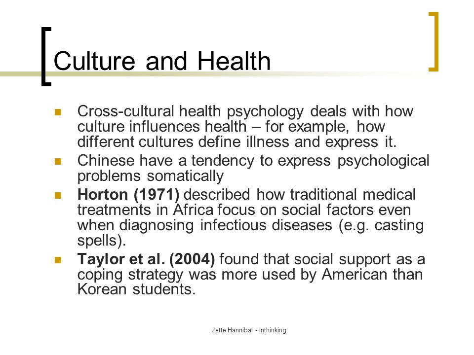 Culture and Health Cross-cultural health psychology deals with how culture influences health – for example, how different cultures define illness and