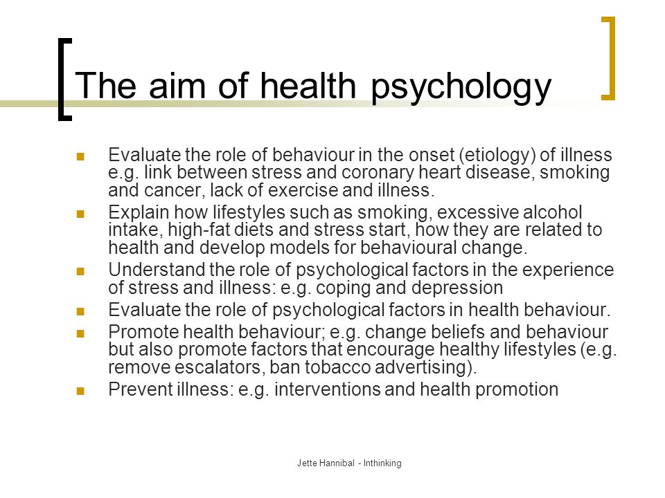 The aim of health psychology Evaluate the role of behaviour in the onset (etiology) of illness e.g. link between stress and coronary heart disease, sm