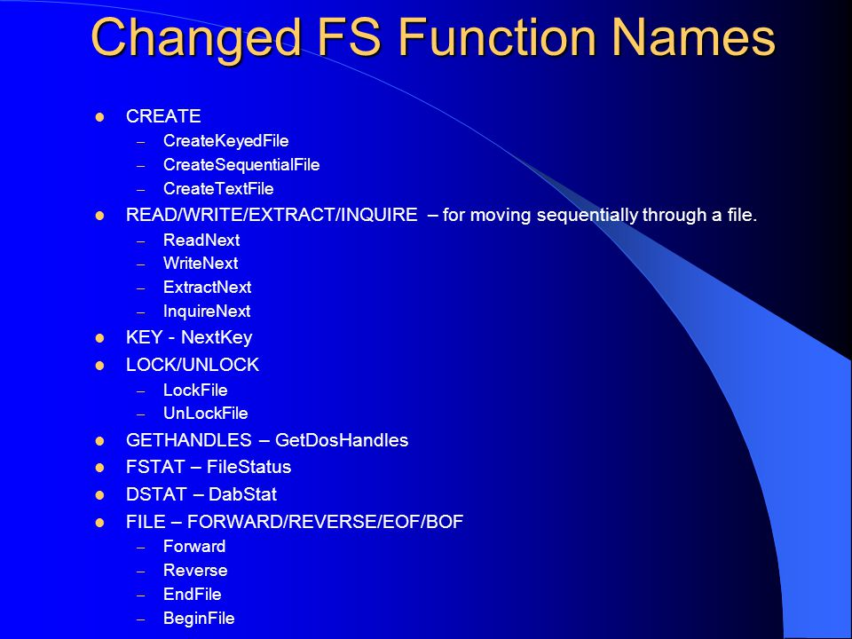 Changed FS Function Names CREATE – CreateKeyedFile – CreateSequentialFile – CreateTextFile READ/WRITE/EXTRACT/INQUIRE – for moving sequentially through a file.