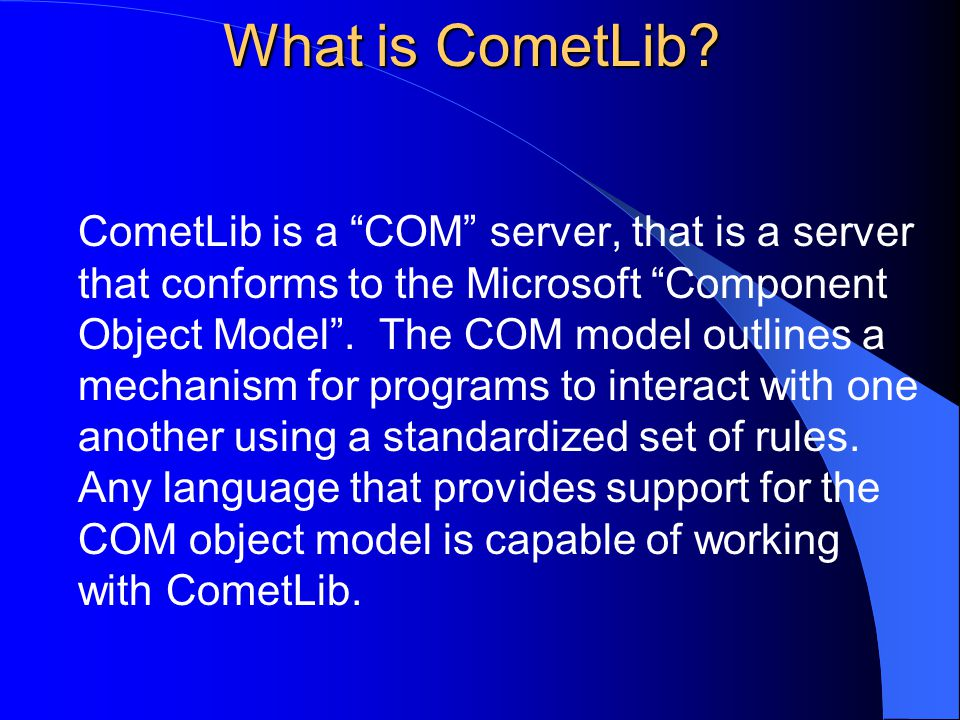 "What is CometLib? CometLib is a ""COM"" server, that is a server that conforms to the Microsoft ""Component Object Model"". The COM model outlines a mecha"