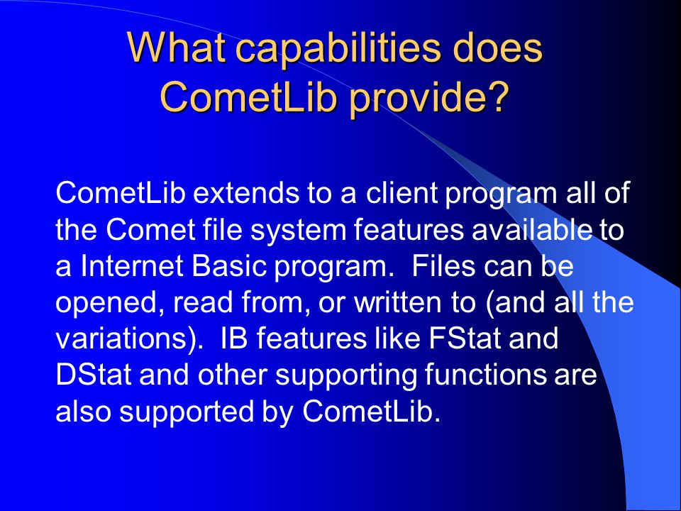 What capabilities does CometLib provide? CometLib extends to a client program all of the Comet file system features available to a Internet Basic prog