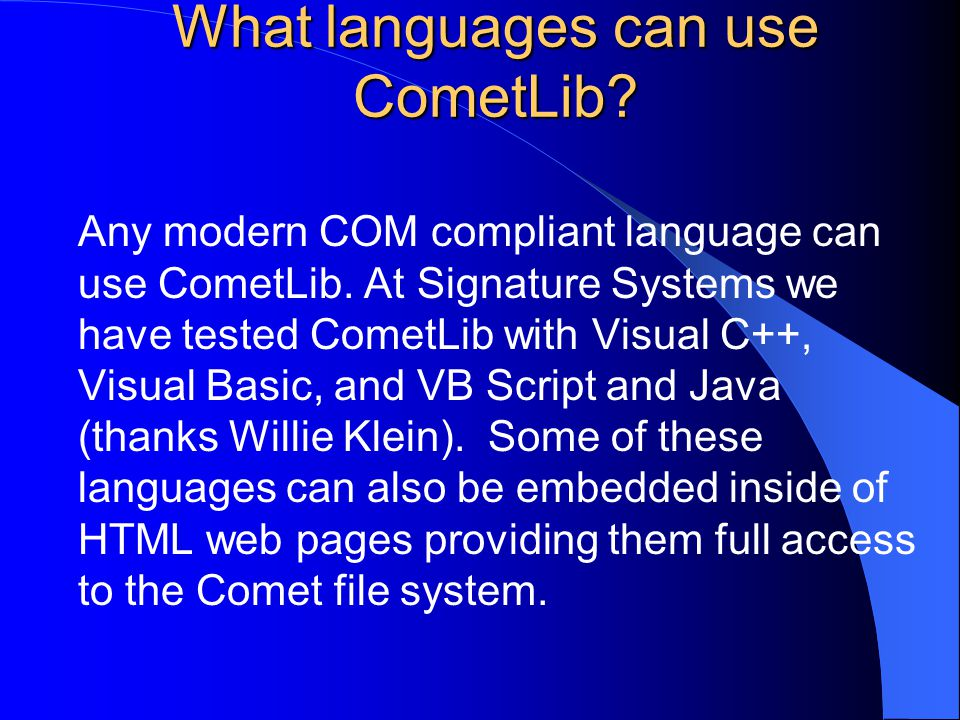What languages can use CometLib? Any modern COM compliant language can use CometLib. At Signature Systems we have tested CometLib with Visual C++, Vis