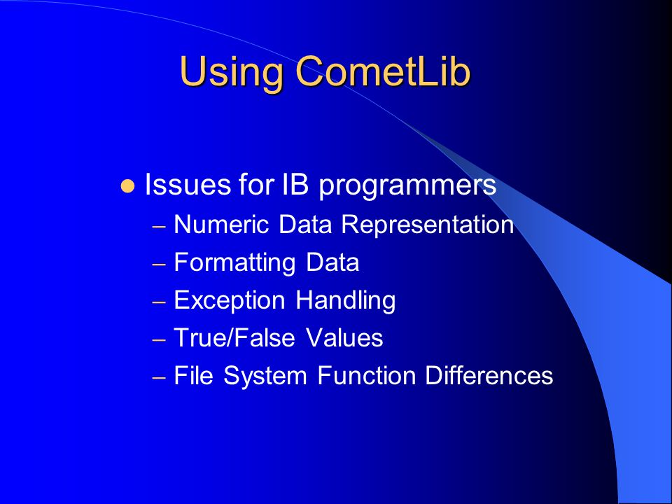 Using CometLib Issues for IB programmers – Numeric Data Representation – Formatting Data – Exception Handling – True/False Values – File System Function Differences