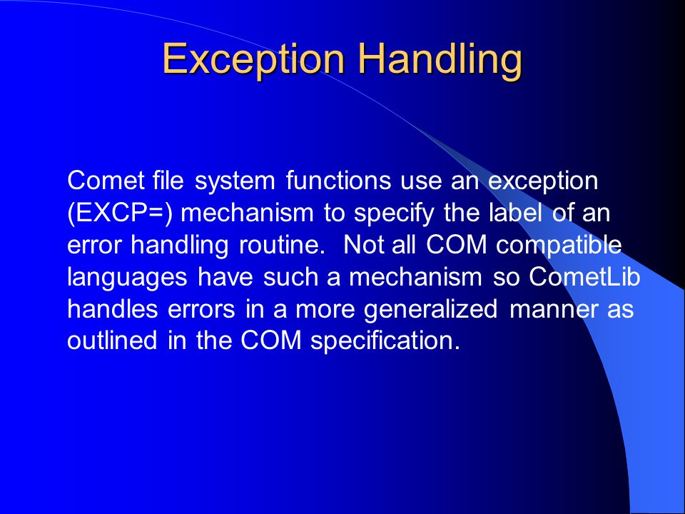 Exception Handling Comet file system functions use an exception (EXCP=) mechanism to specify the label of an error handling routine. Not all COM compa