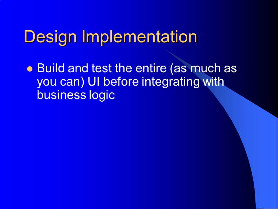 Design Implementation Build and test the entire (as much as you can) UI before integrating with business logic
