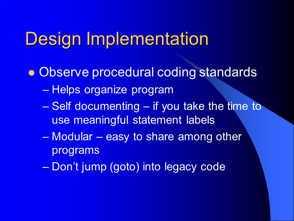 Design Implementation Observe procedural coding standards –Helps organize program –Self documenting – if you take the time to use meaningful statement labels –Modular – easy to share among other programs –Don't jump (goto) into legacy code