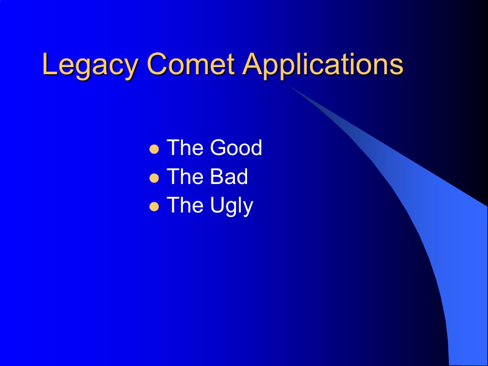 Legacy Comet Applications The Good The Bad The Ugly