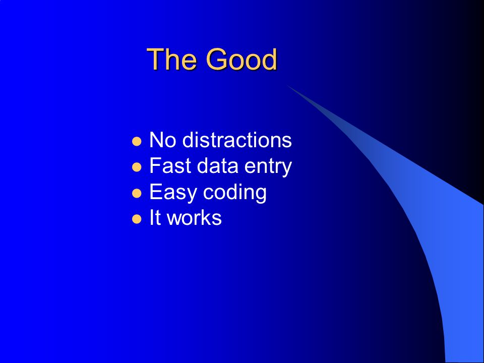 The Good No distractions Fast data entry Easy coding It works