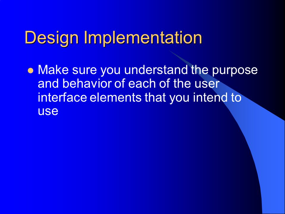 Design Implementation Start simple using simple UI elements and build up as you improve your understanding of each technique