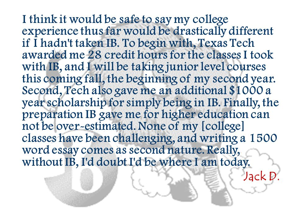 I think it would be safe to say my college experience thus far would be drastically different if I hadn't taken IB. To begin with, Texas Tech awarded