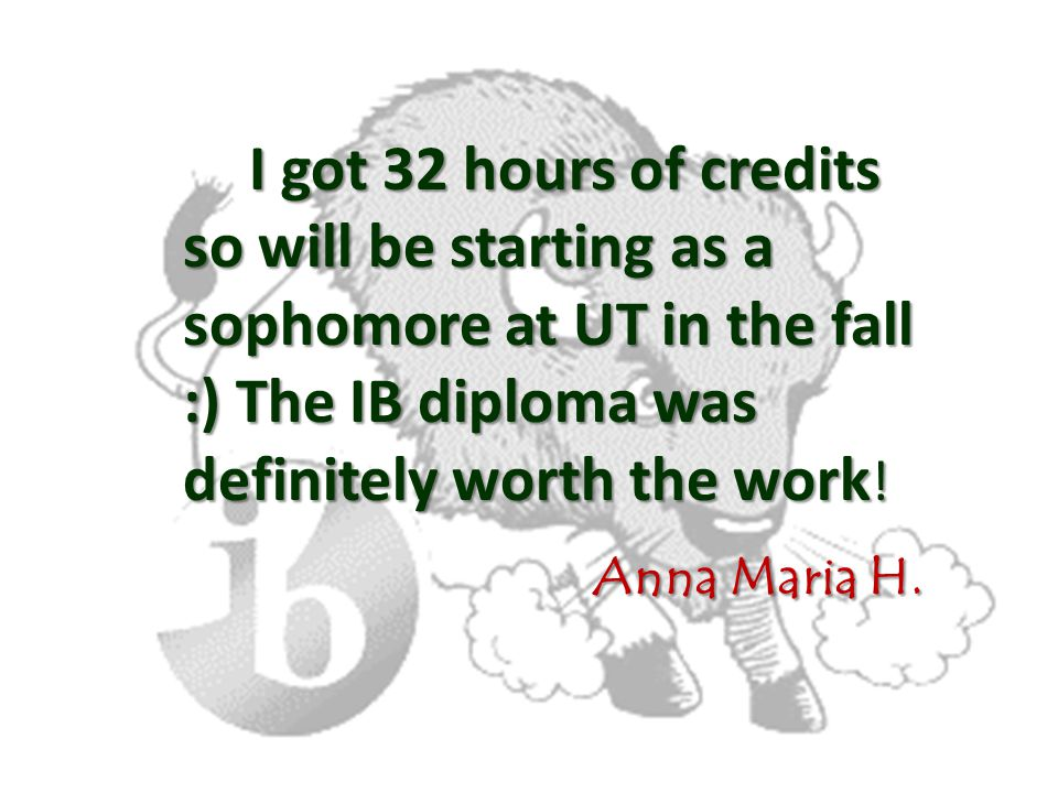 I got 32 hours of credits so will be starting as a sophomore at UT in the fall :) The IB diploma was definitely worth the work ! Anna Maria H. Anna Ma