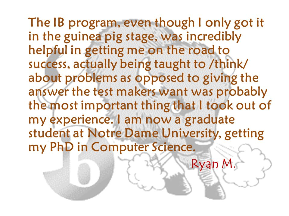 The IB program, even though I only got it in the guinea pig stage, was incredibly helpful in getting me on the road to success, actually being taught to /think/ about problems as opposed to giving the answer the test makers want was probably the most important thing that I took out of my experience.