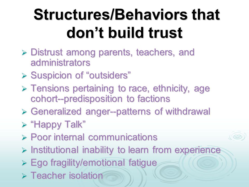 Structures/Behaviors that don't build trust Structures/Behaviors that don't build trust  Distrust among parents, teachers, and administrators  Suspicion of outsiders  Tensions pertaining to race, ethnicity, age cohort--predisposition to factions  Generalized anger--patterns of withdrawal  Happy Talk  Poor internal communications  Institutional inability to learn from experience  Ego fragility/emotional fatigue  Teacher isolation