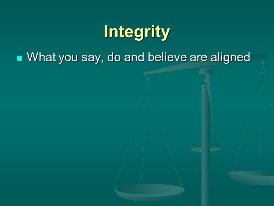 Integrity What you say, do and believe are aligned What you say, do and believe are aligned