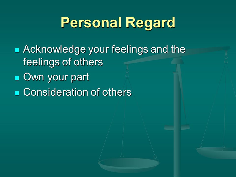 Personal Regard Acknowledge your feelings and the feelings of others Acknowledge your feelings and the feelings of others Own your part Own your part Consideration of others Consideration of others