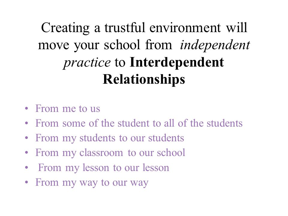 Creating a trustful environment will move your school from independent practice to Interdependent Relationships From me to us From some of the student to all of the students From my students to our students From my classroom to our school From my lesson to our lesson From my way to our way