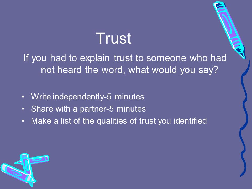 Trust If you had to explain trust to someone who had not heard the word, what would you say.