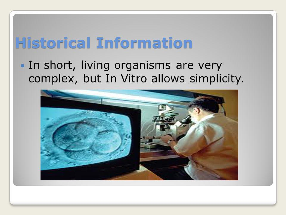 Historical Information In short, living organisms are very complex, but In Vitro allows simplicity.