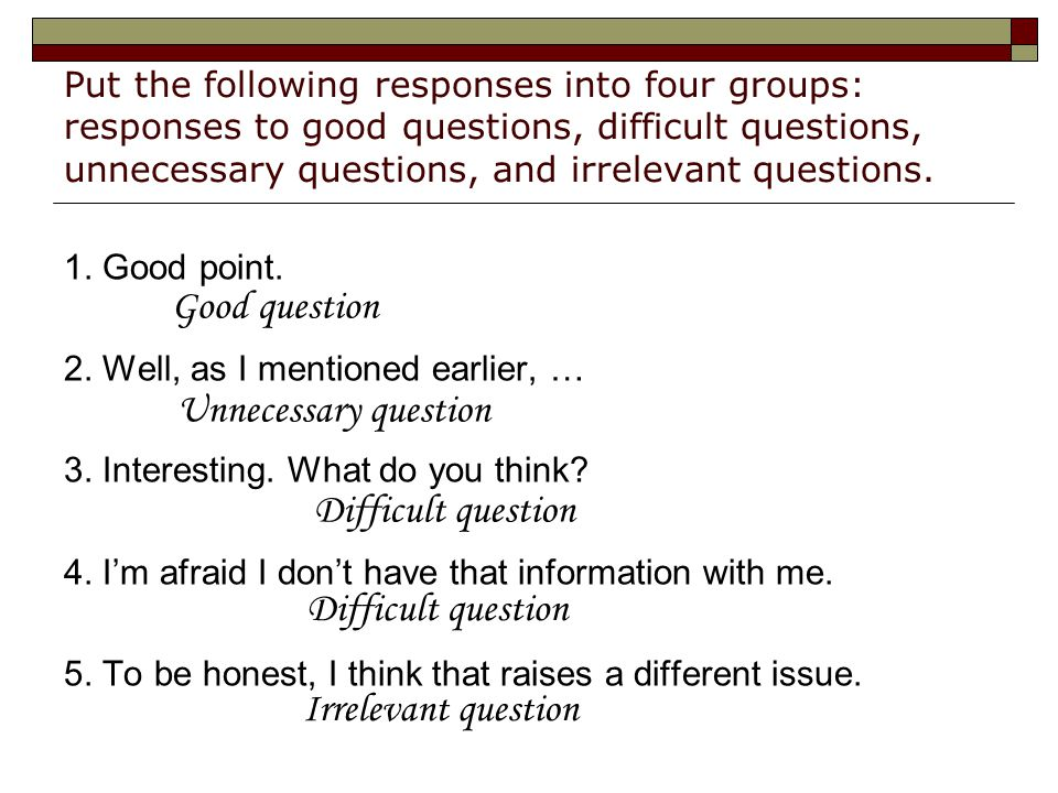 Put the following responses into four groups: responses to good questions, difficult questions, unnecessary questions, and irrelevant questions.