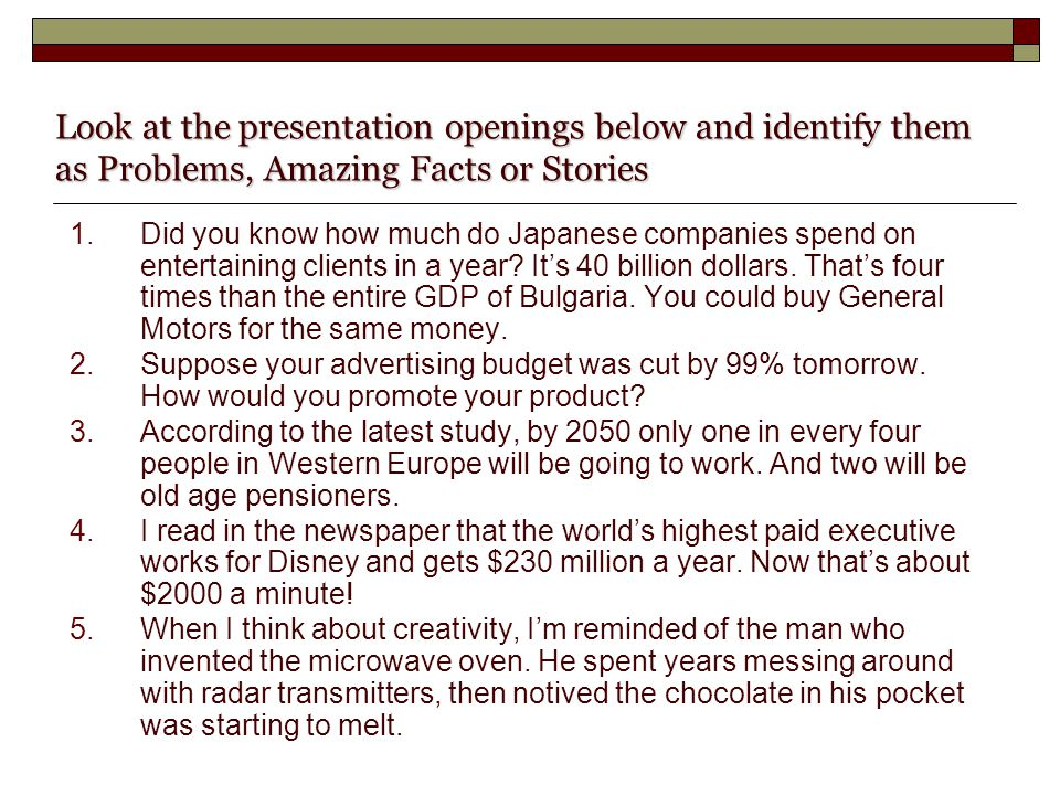 Look at the presentation openings below and identify them as Problems, Amazing Facts or Stories 1.Did you know how much do Japanese companies spend on entertaining clients in a year.