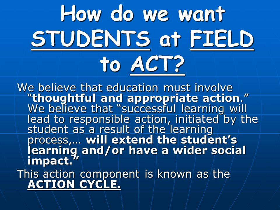"""How do we want STUDENTS at FIELD to ACT? We believe that education must involve """"thoughtful and appropriate action."""" We believe that """"successful learn"""