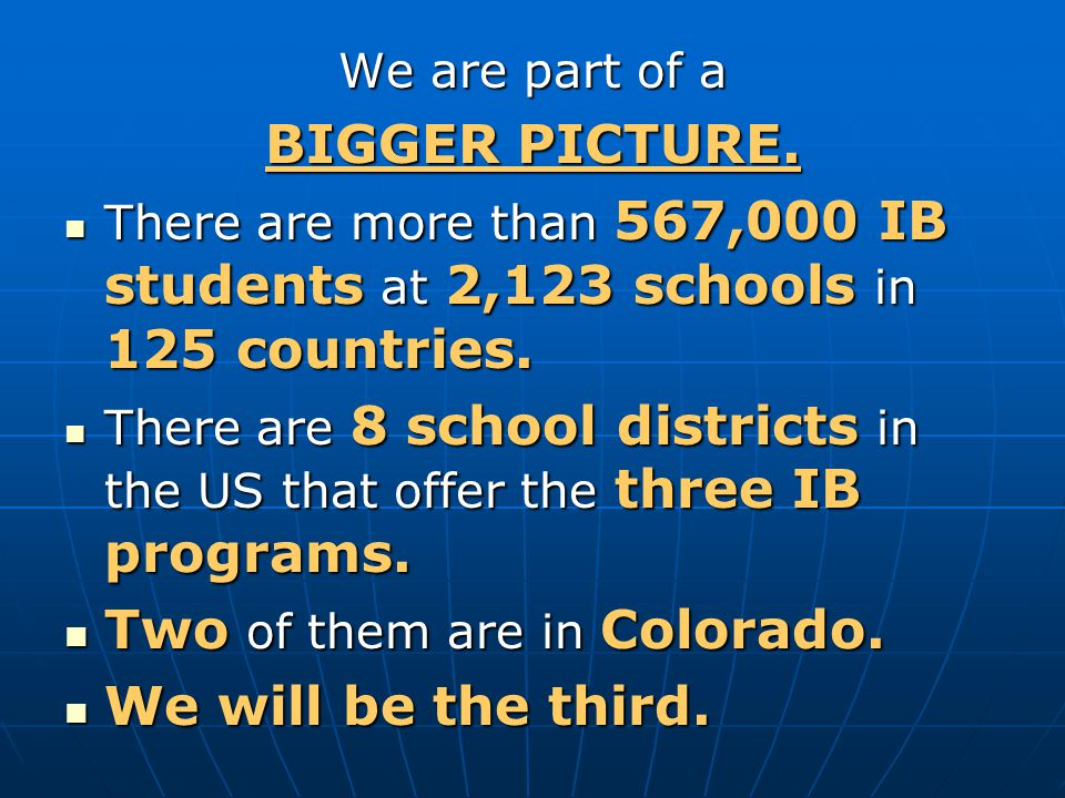 We are part of a BIGGER PICTURE. There are more than 567,000 IB students at 2,123 schools in 125 countries. There are more than 567,000 IB students at