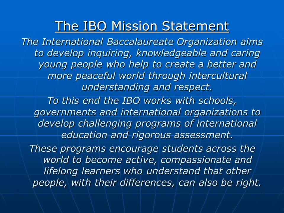 The IBO Mission Statement The International Baccalaureate Organization aims to develop inquiring, knowledgeable and caring young people who help to cr