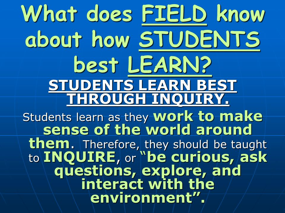 What does FIELD know about how STUDENTS best LEARN? STUDENTS LEARN BEST THROUGH INQUIRY. Students learn as they work to make sense of the world around