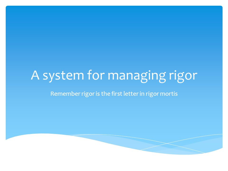 A system for managing rigor Remember rigor is the first letter in rigor mortis