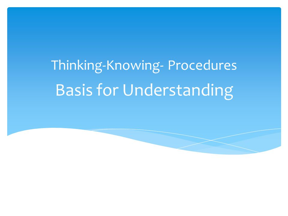 Basis for Understanding Thinking-Knowing- Procedures