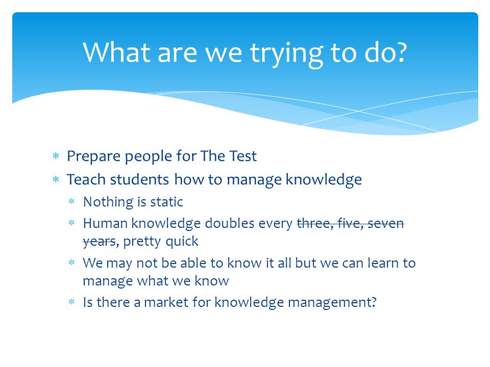  Prepare people for The Test  Teach students how to manage knowledge  Nothing is static  Human knowledge doubles every three, five, seven years, p
