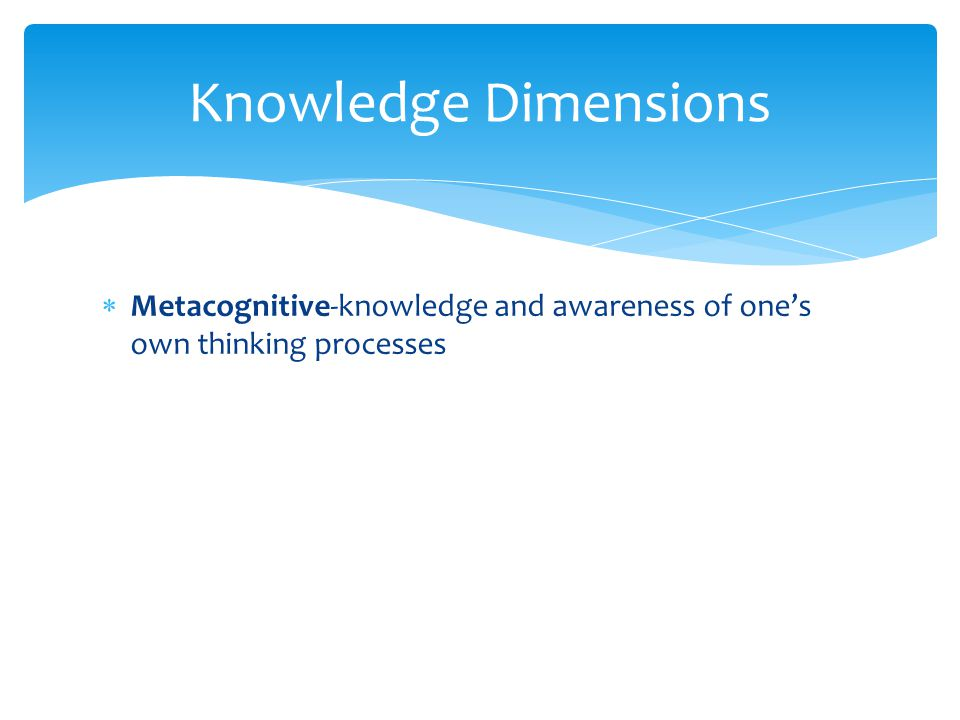  Metacognitive-knowledge and awareness of one's own thinking processes Knowledge Dimensions