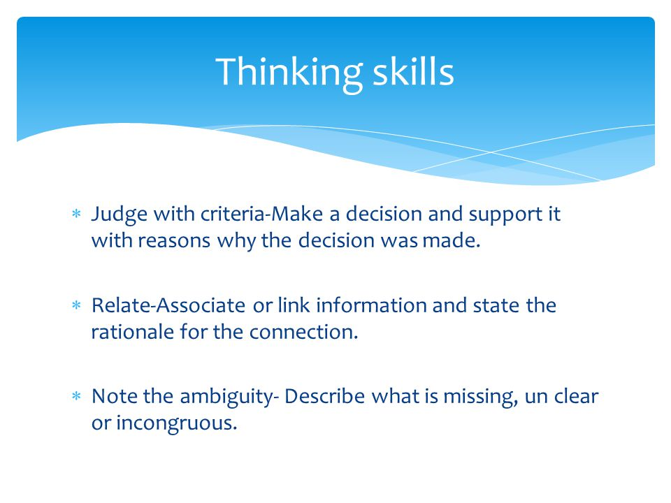  Judge with criteria-Make a decision and support it with reasons why the decision was made.  Relate-Associate or link information and state the rati