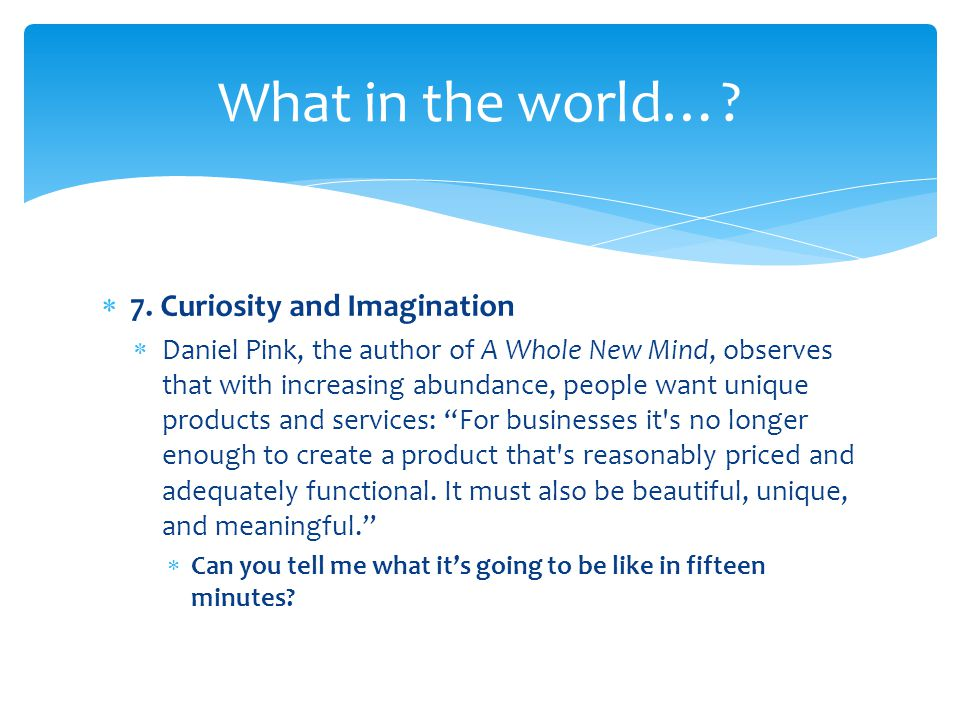  7. Curiosity and Imagination  Daniel Pink, the author of A Whole New Mind, observes that with increasing abundance, people want unique products and