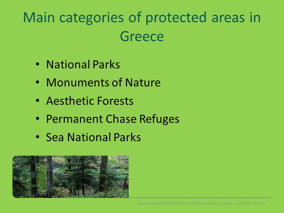 Main categories of protected areas in Greece National Parks Monuments of Nature Aesthetic Forests Permanent Chase Refuges Sea National Parks Environmental Protection in Greece and in Europe – L.R.D.C.