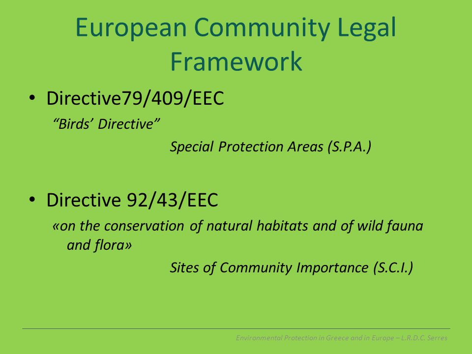 European Community Legal Framework Directive79/409/EEC Birds' Directive Special Protection Areas (S.P.A.) Directive 92/43/EEC «on the conservation of natural habitats and of wild fauna and flora» Sites of Community Importance (S.C.I.) Environmental Protection in Greece and in Europe – L.R.D.C.