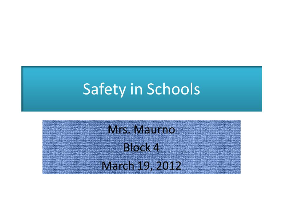 Safety in Schools Mrs. Maurno Block 4 March 19, 2012